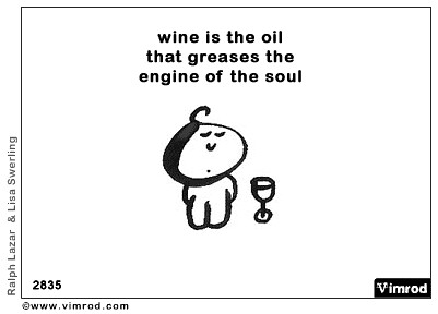Wine is the oil that greases the engine of the soul.....