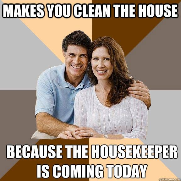 Makes you clean the house