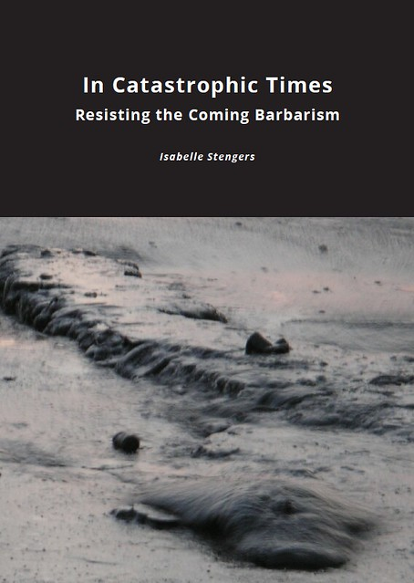 "Stengers, Isabelle. ""In Catastrophic Times: Resisting the Coming Barbarism."" United Kingdom: Open Humanities Press, 2015. Cover"
