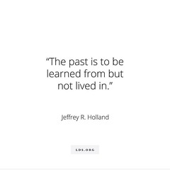 Learn from your past.  Don't live in it.  #JeffreyRHolland #JohnGStevens