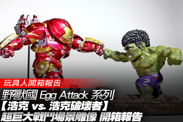野獸國 Egg Attack 系列【浩克 vs. 浩克破壞者】超巨大戰鬥場景雕像 開箱報告