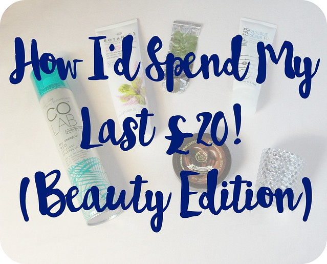 How I'd Spend my Last £20 Beauty Edition