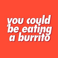 you could be eating a burrito