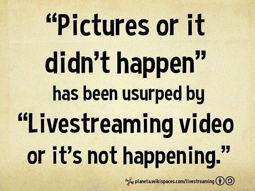 """Pictures or it didn't happen"" has been usurped by ""Livestreaming video or it's not happening."""