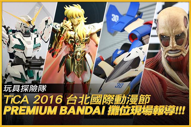 熱門限定品一次到齊!TiCA 2016 台北國際動漫節Premium BANDAI 攤位現場報導!!!