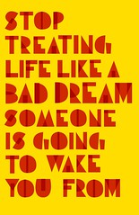 STOP TREATING LIFE LIKE A BAD DREAM SOMEONE IS GOING TO WAKE YOU FROM