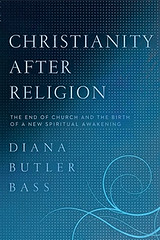 Christianity After Religion: The End of Church and the Birth of a New Spiritual Awakening by Diana Butler Bass, http://dianabutlerbass.com/books/christianity-after-religion-the-end-of-church-and-the-birth-of-a-new-spiritual-awakening/
