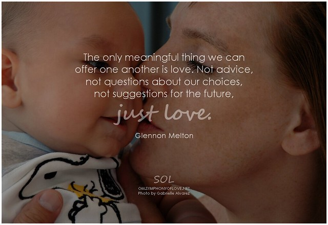Glennon Melton The only meaningful thing we can offer one another is love. Not advice, not questions about our choices, not suggestions for the future, just love