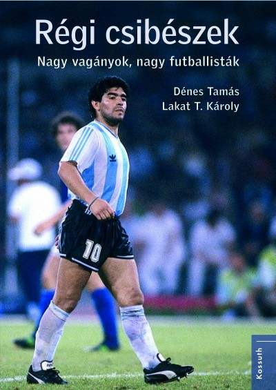 Dénes Tamás és Lakat T. Károly: Régi csibészek – Nagy vagányok, nagy futballisták (Kossuth Kiadó, 2018)