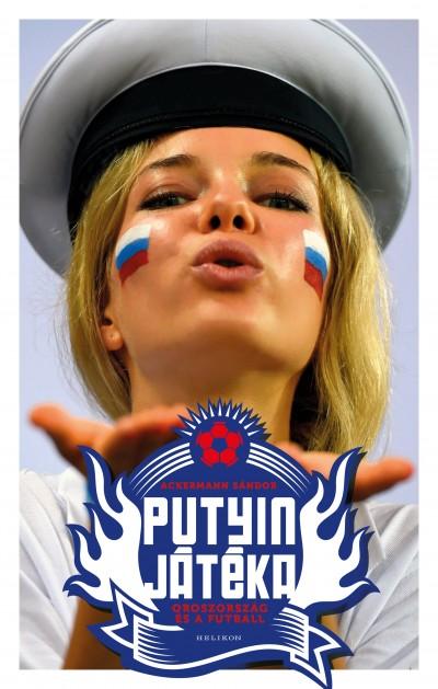 Ackermann Sándor: Putyin játéka – Oroszország és a futball (Helikon, 2018)