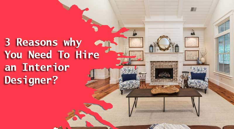 Reasons why You Need To Hire an Interior Designer