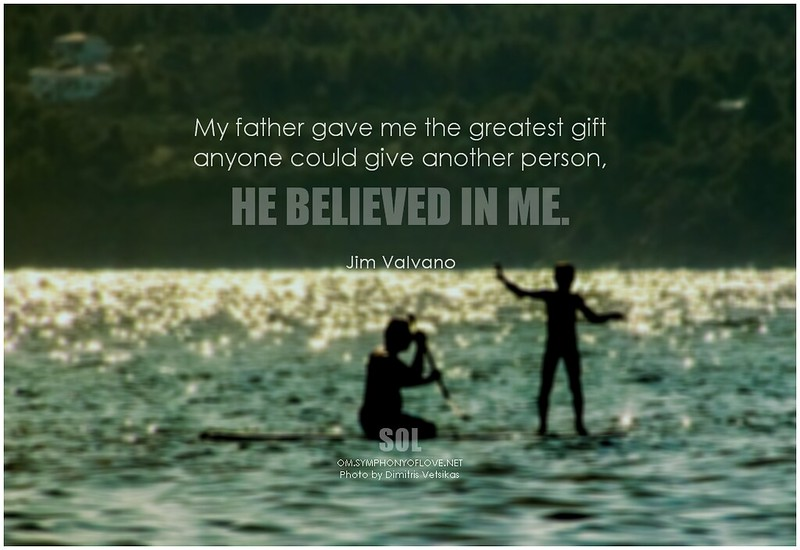 Jim Valvano My father gave me the greatest gift anyone could give another person, he believed in me