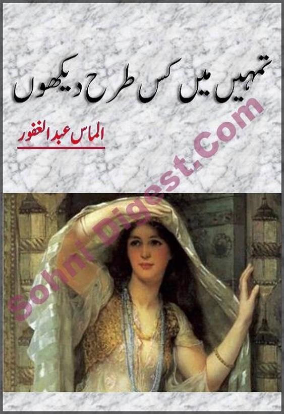 Tumhe Mein Kis Tarah Dekhon is a social romantic love story by Almas Abdulghafoor, Tumhe Mein Kis Tarah Dekhon is about beautiful feelings of love and sacrifice