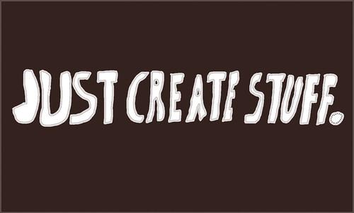 Just Create Stuff.