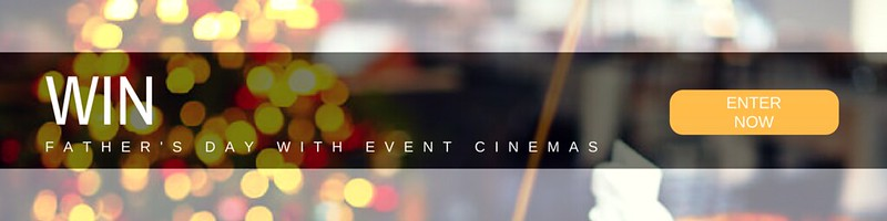 EVENT CINEMAS FATHER'S DAY GIVEAWAY
