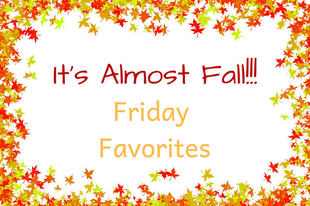 It's Almost Fall!!! Friday Favorites