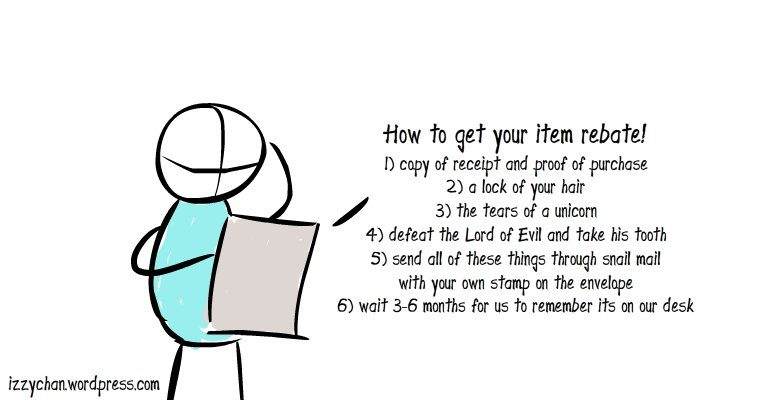 How to get your item rebate! 1) copy of receipt and proof of purchase 2) a lock of your hair 3) the tears of a unicorn 4) defeat the Lord of Evil and take his tooth 5) send all of these things through snail mail with your own stamp on the envelope 6) wait 3-6 months for us to remember its on our desk