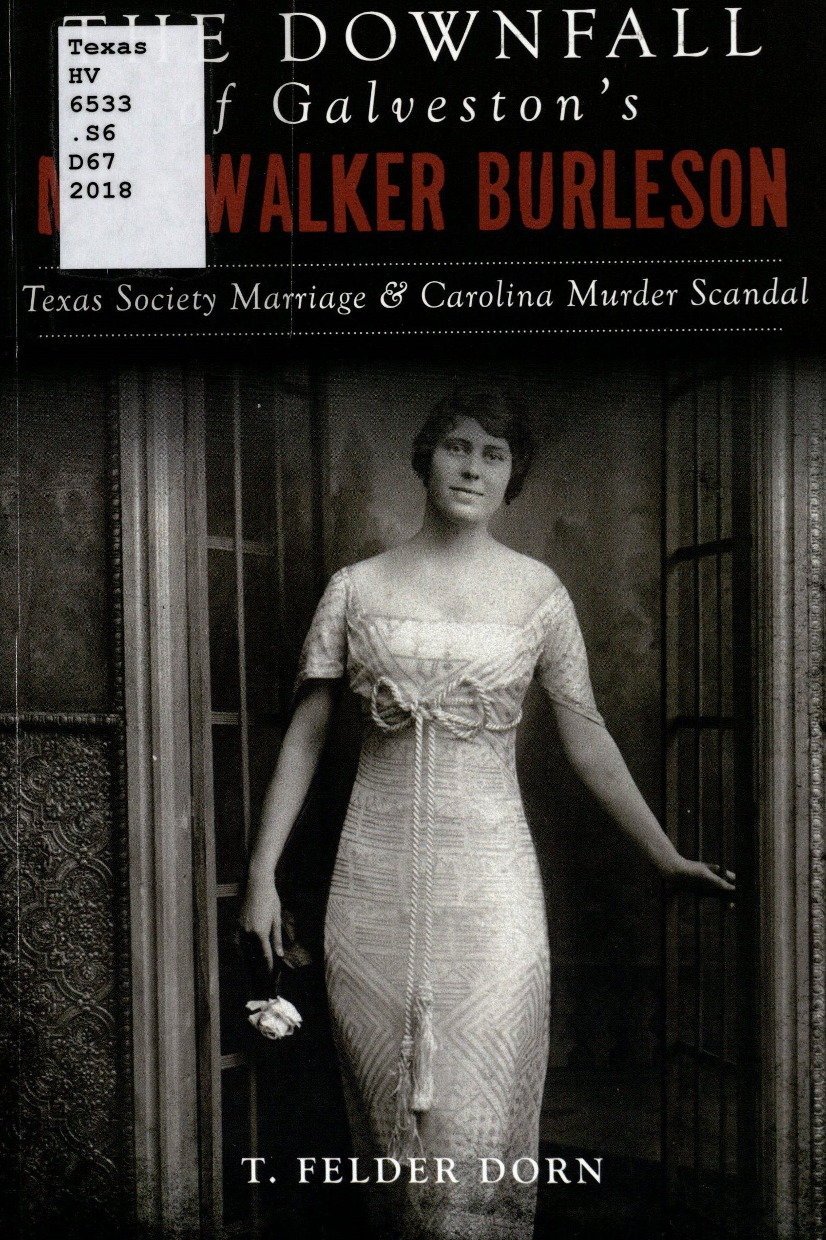 Dorn, T. Felder. The Downfall of Galveston's May Walker Burleson: Texas Society Marriage & Carolina Scandal. Charleston, SC: The History Press, 2018. Print.